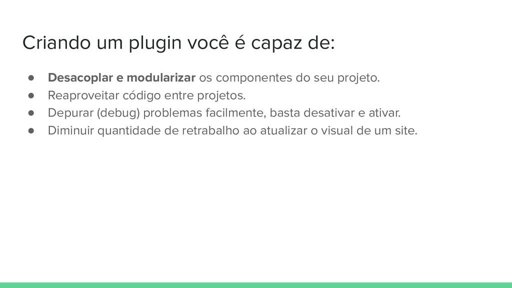 Criando um plugin você é capaz de: ● Desacoplar...