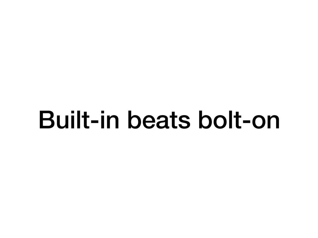 Built-in beats bolt-on