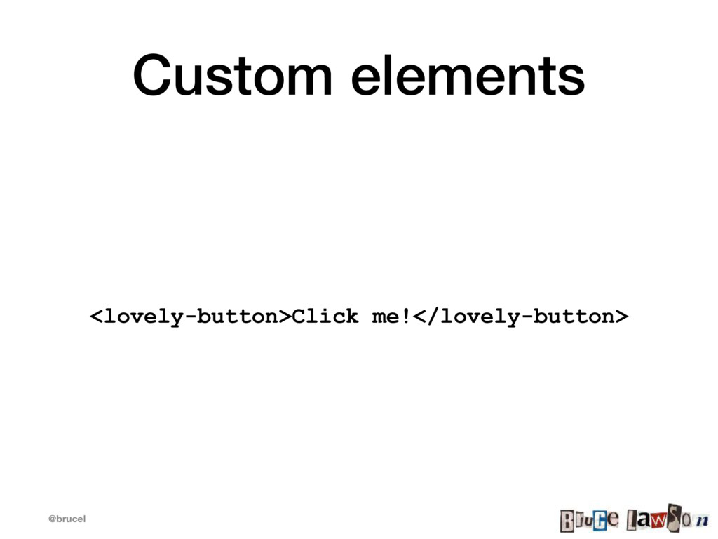 @brucel Custom elements <lovely-button>Click me...