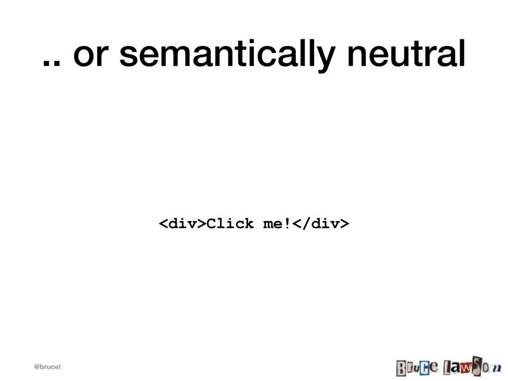 @brucel .. or semantically neutral <div>Click m...