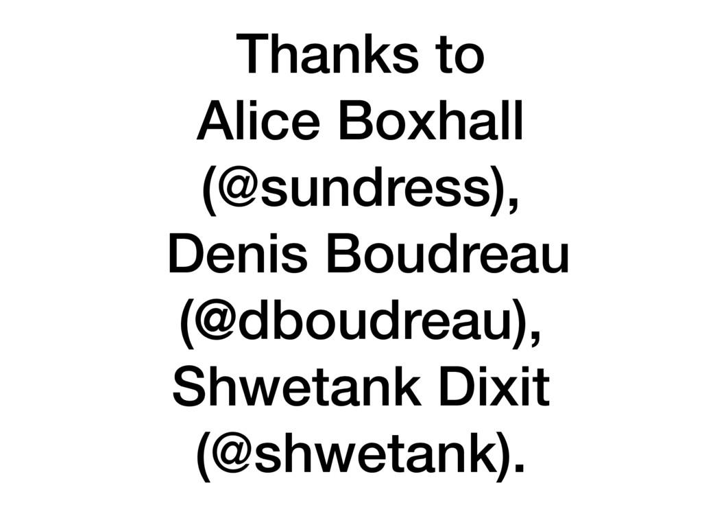 Thanks to Alice Boxhall (@sundress), Denis Boud...