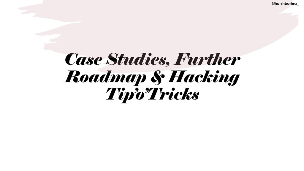 Case Studies, Further Roadmap & Hacking Tip'o'T...