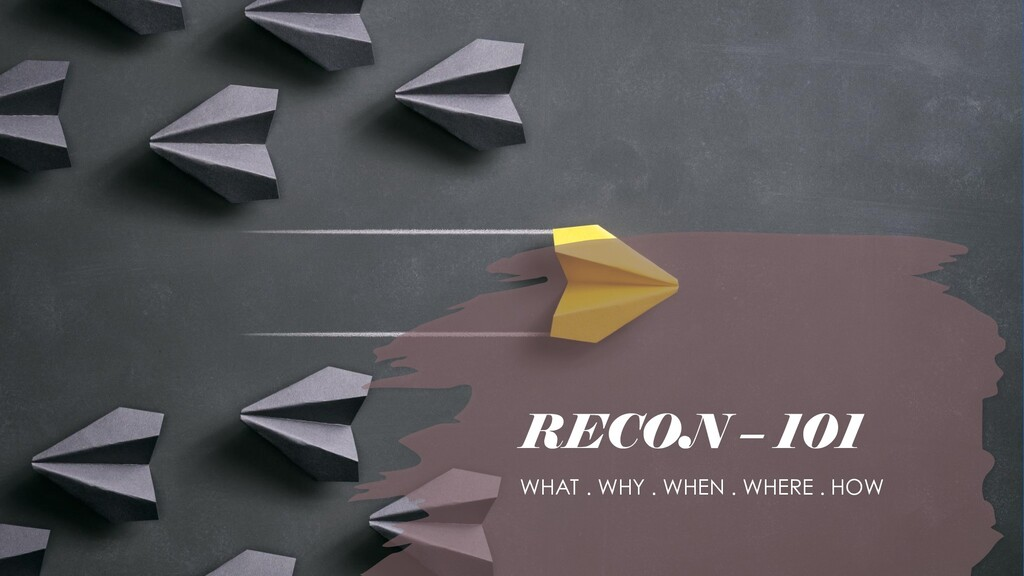 RECON – 101 WHAT . WHY . WHEN . WHERE . HOW