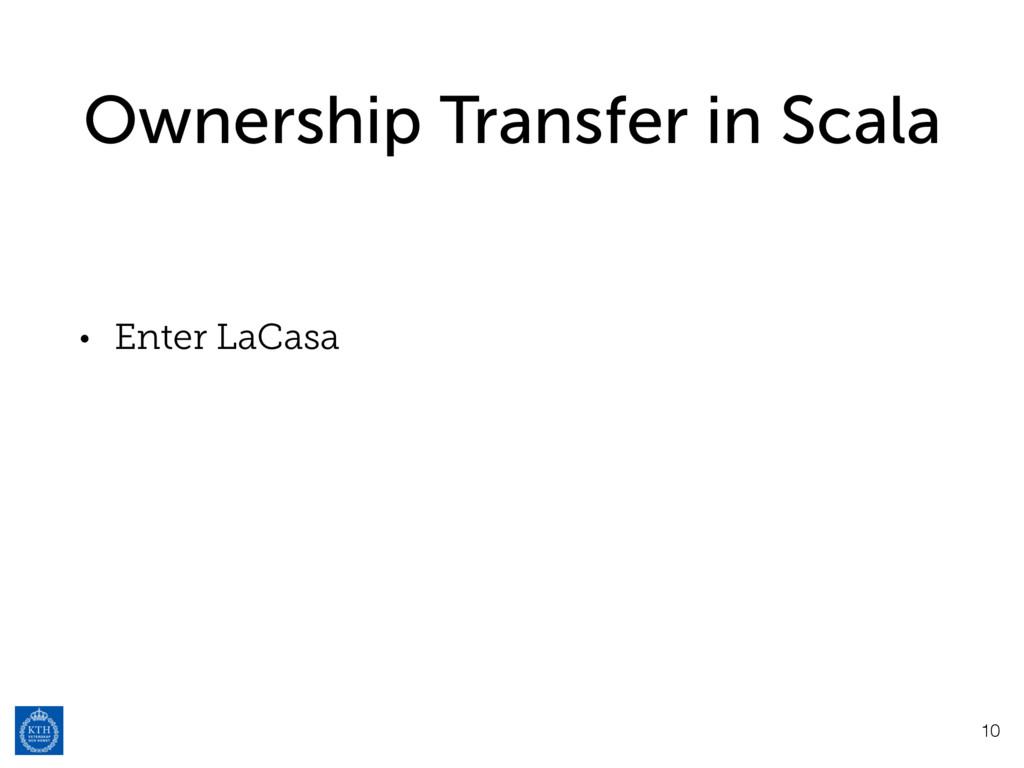 Ownership Transfer in Scala • Enter LaCasa 10