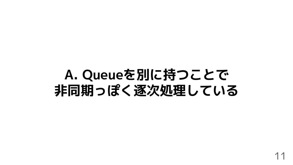 A. Queueを別に持つことで 非同期っぽく逐次処理している 11