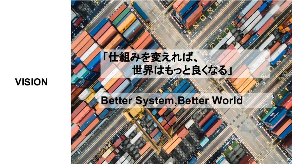 「仕組みを変えれば、     世界はもっと良くなる」 VISION Better System...
