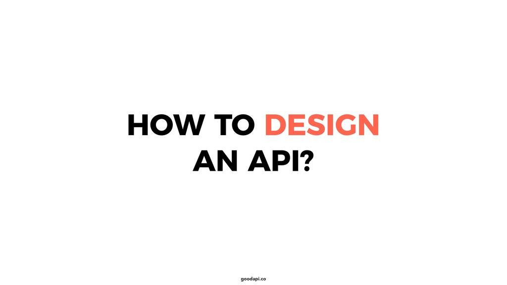 goodapi.co HOW TO DESIGN AN API?