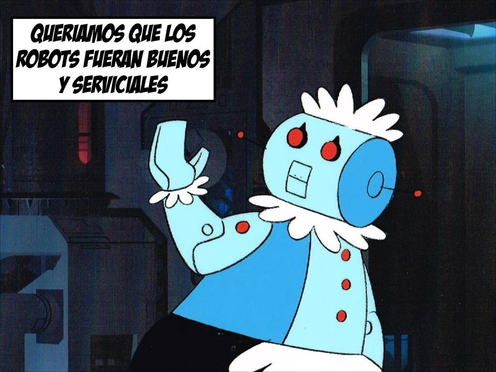 queriamos que los robots fueran buenos y servic...