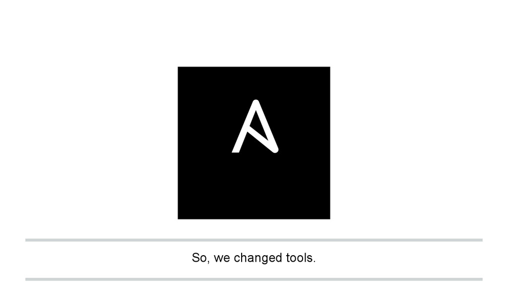 So, we changed tools.