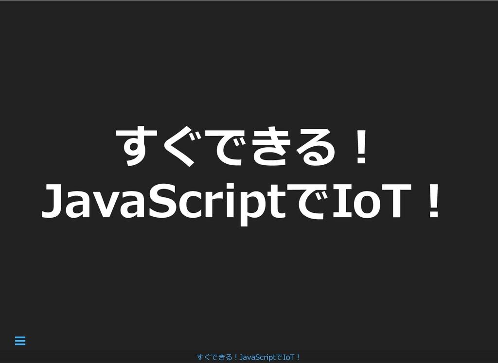 すぐできる︕ すぐできる︕ JavaScriptでIoT︕ JavaScriptでIoT︕ す...