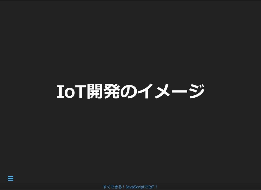 IoT開発のイメージ IoT開発のイメージ すぐできる︕JavaScriptでIoT︕ 
