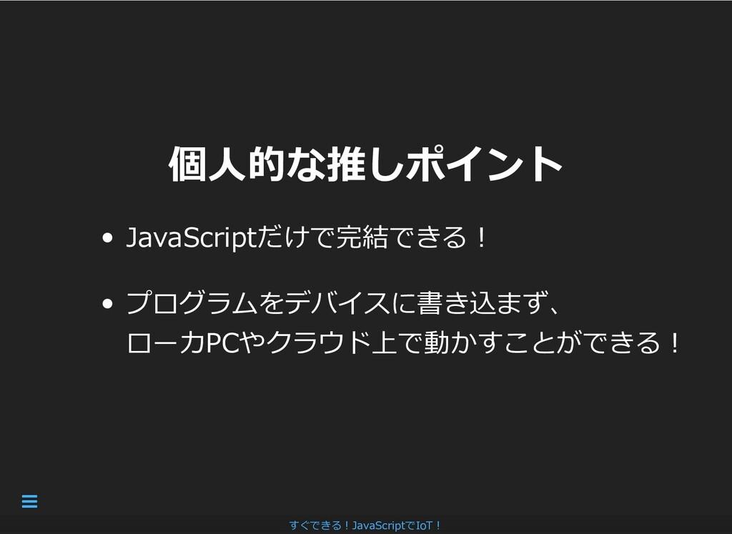 個⼈的な推しポイント 個⼈的な推しポイント JavaScriptだけで完結できる︕ プログラム...