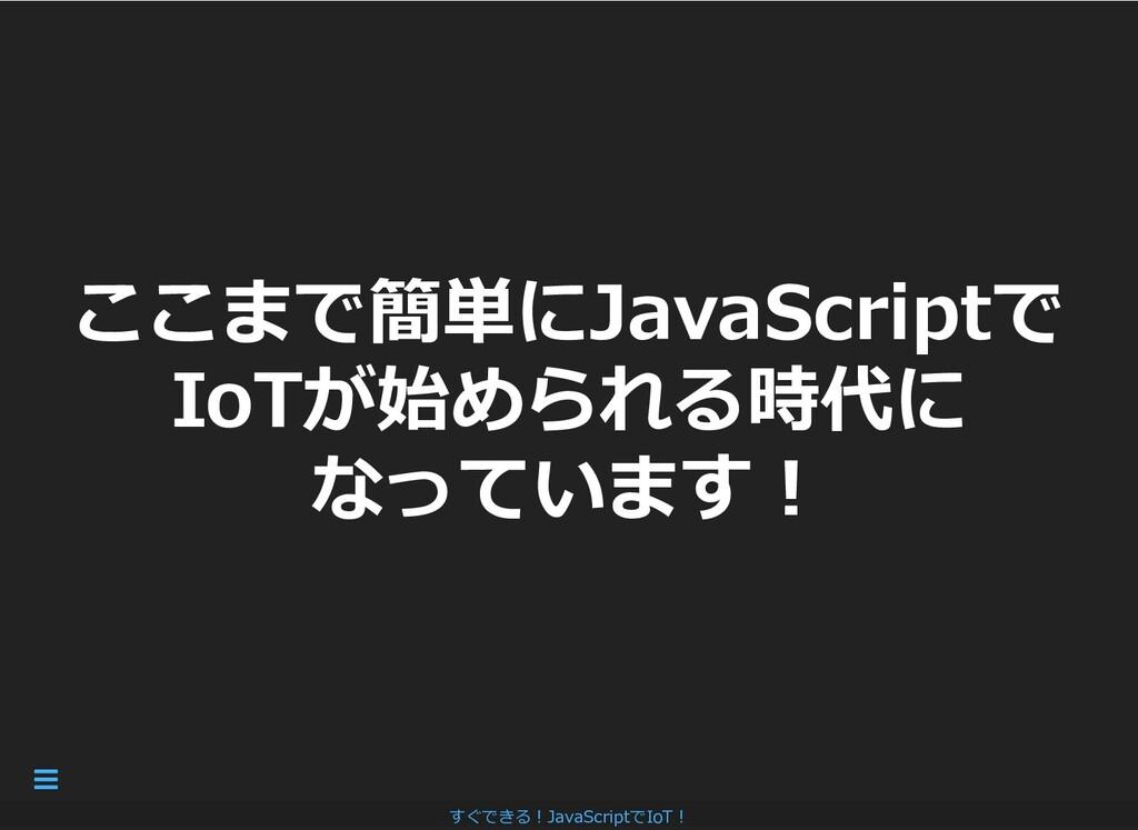 ここまで簡単にJavaScriptで ここまで簡単にJavaScriptで IoTが始められる...