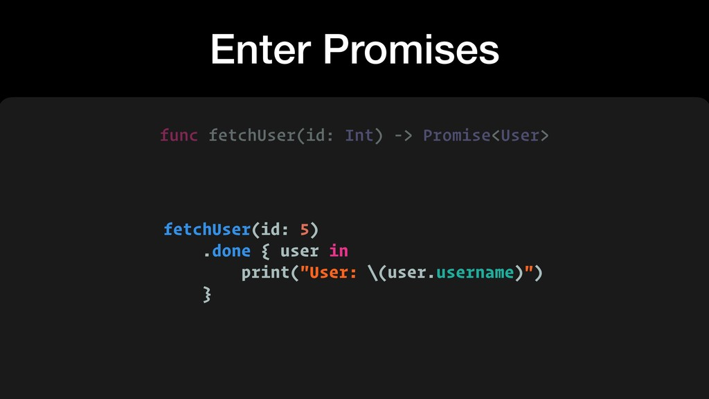 Enter Promises fetchUser(id: 5) .done { user in...
