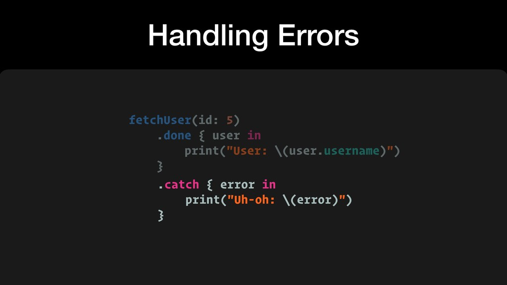 Handling Errors fetchUser(id: 5) .done { user i...