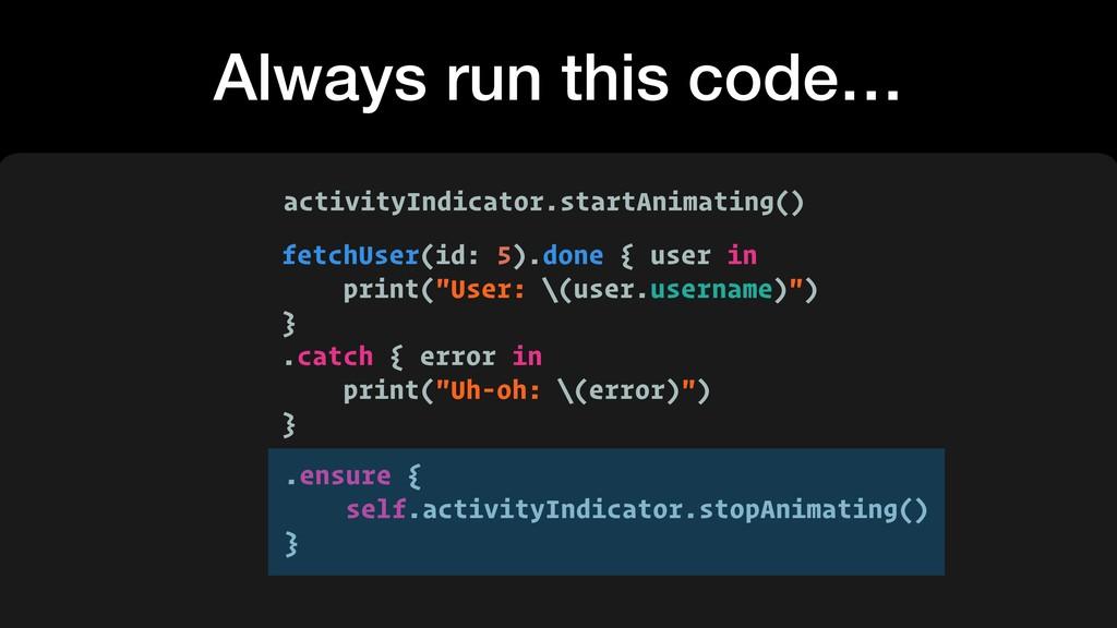 Always run this code… fetchUser(id: 5).done { u...