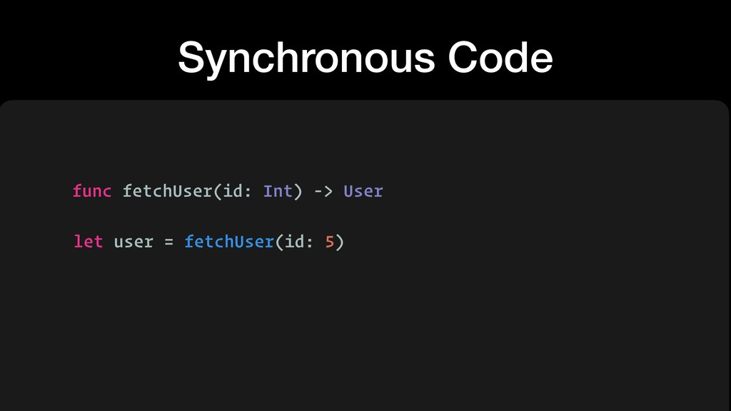 Synchronous Code func fetchUser(id: Int) -> Use...