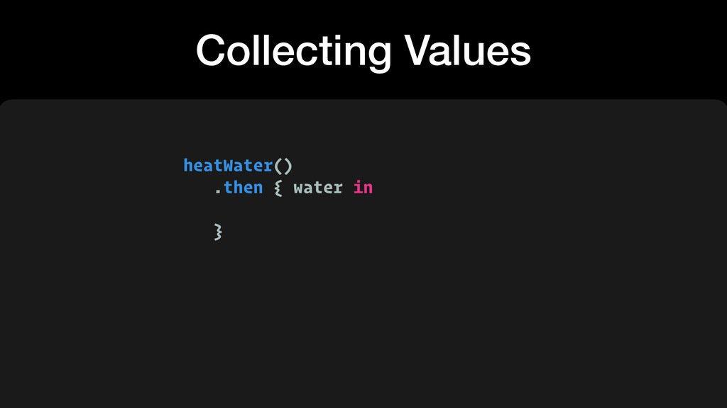 heatWater() .then { water in } Collecting Values