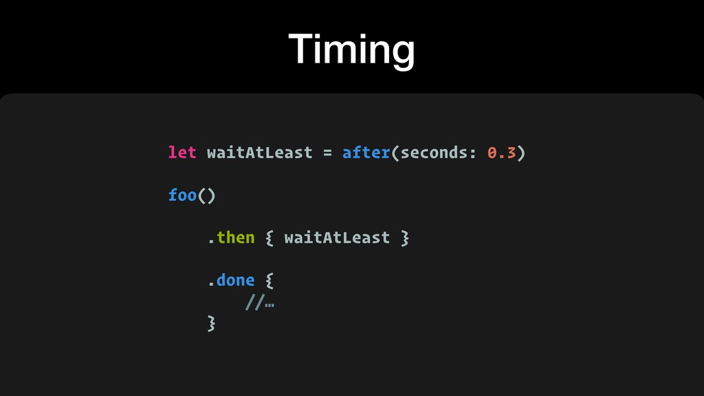 Timing let waitAtLeast = after(seconds: 0.3) fo...