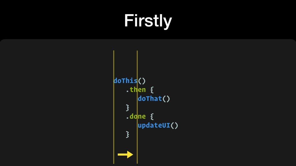 Firstly doThis() .then { doThat() } .done { upd...