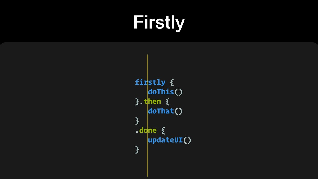 Firstly firstly { doThis() }.then { doThat() } ...