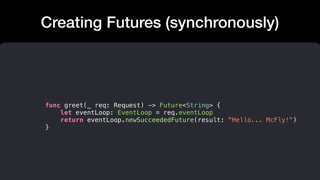 Creating Futures (synchronously) func greet(_ r...