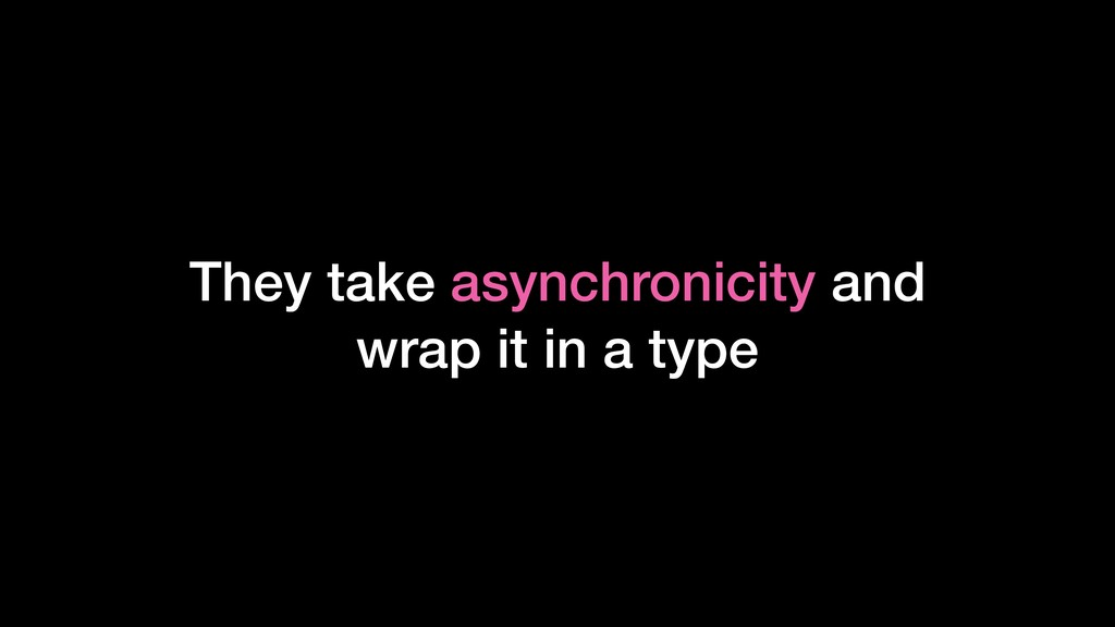 They take asynchronicity and wrap it in a type