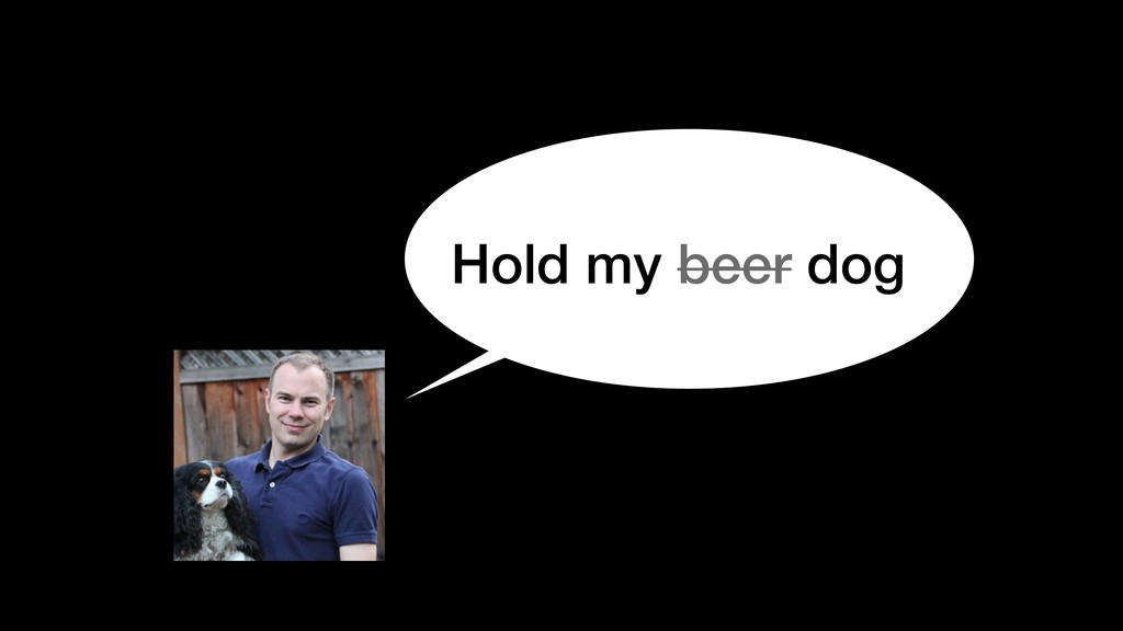 Hold my beer dog