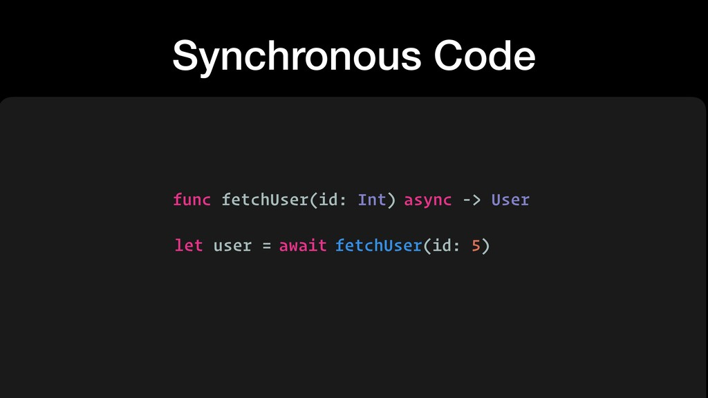 Synchronous Code func fetchUser(id: Int) let us...