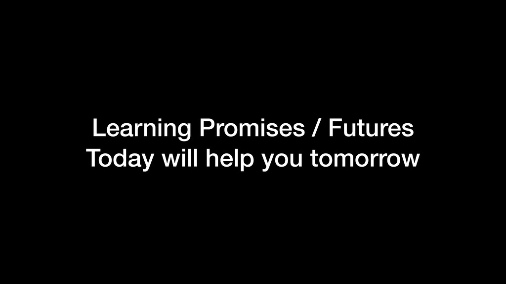 Learning Promises / Futures Today will help you...