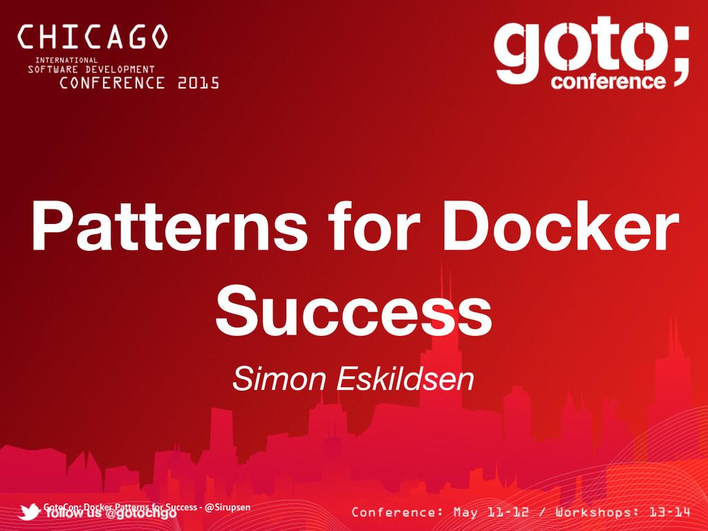 Patterns for Docker Success Simon Eskildsen Got...
