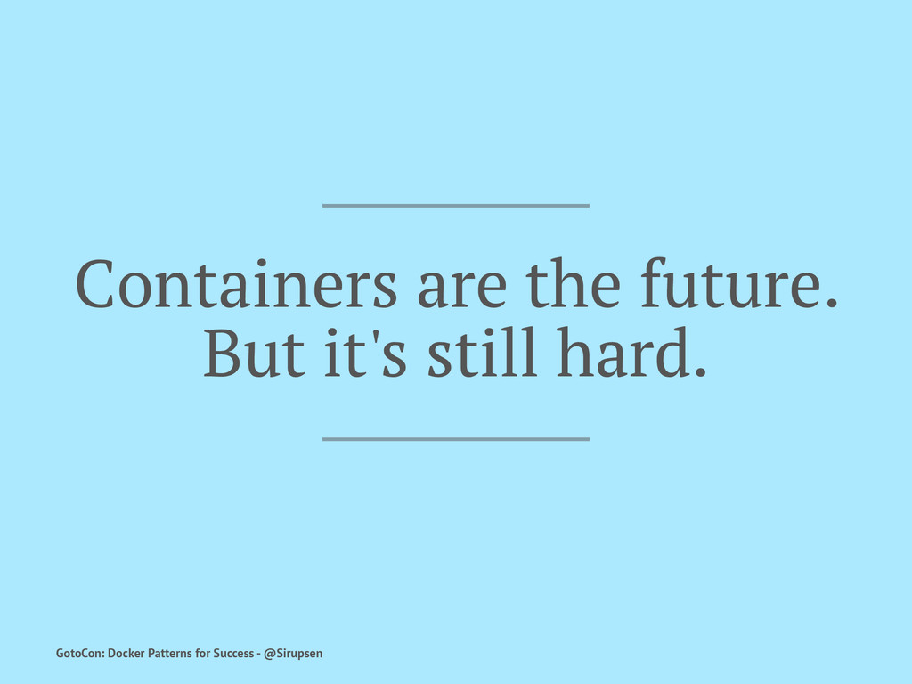 Containers are the future. But it's still hard....