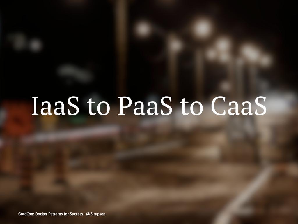 IaaS to PaaS to CaaS GotoCon: Docker Patterns f...