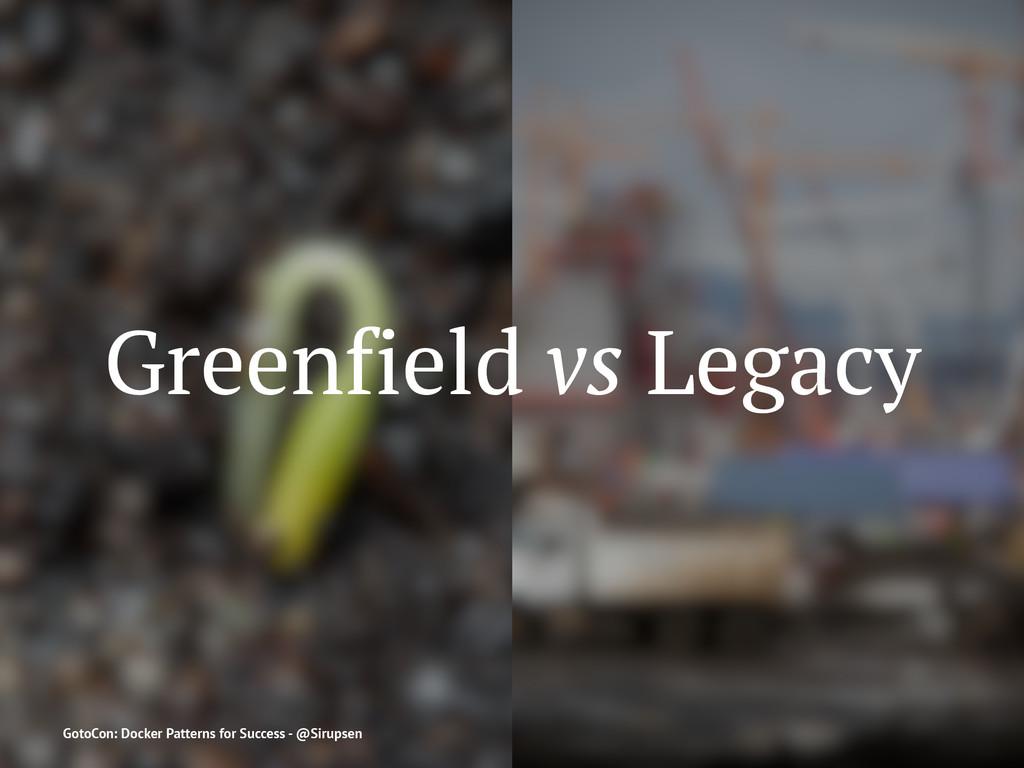 Greenfield vs Legacy GotoCon: Docker Patterns f...