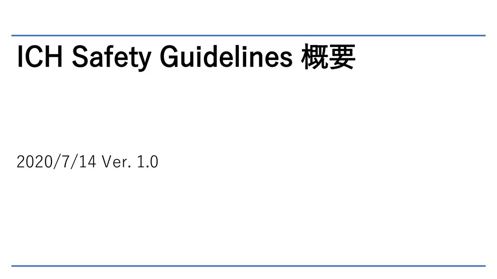 ICH Safety Guidelines 概要 2020/7/14 Ver. 1.0