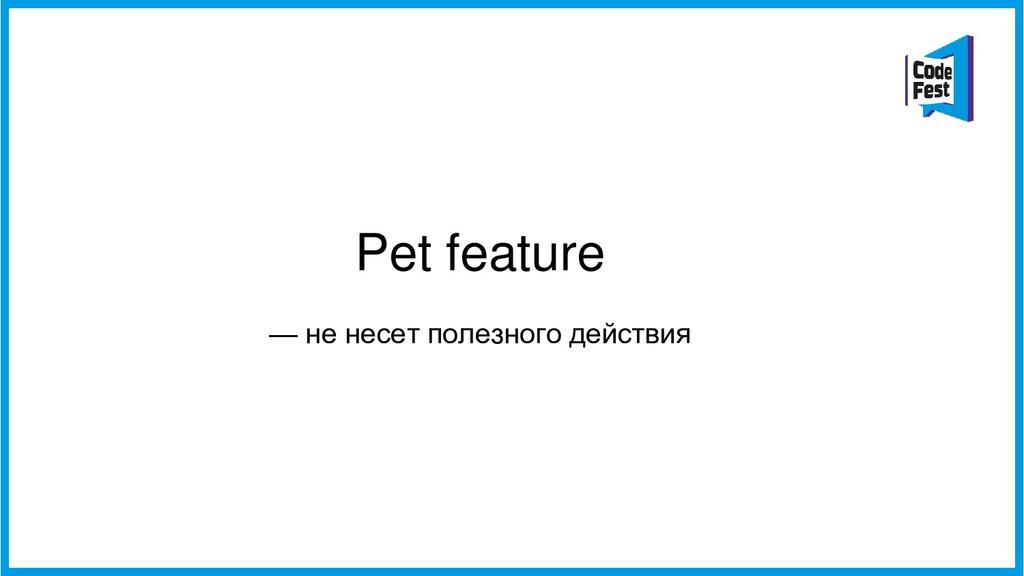 Pet feature — не несет полезного действия