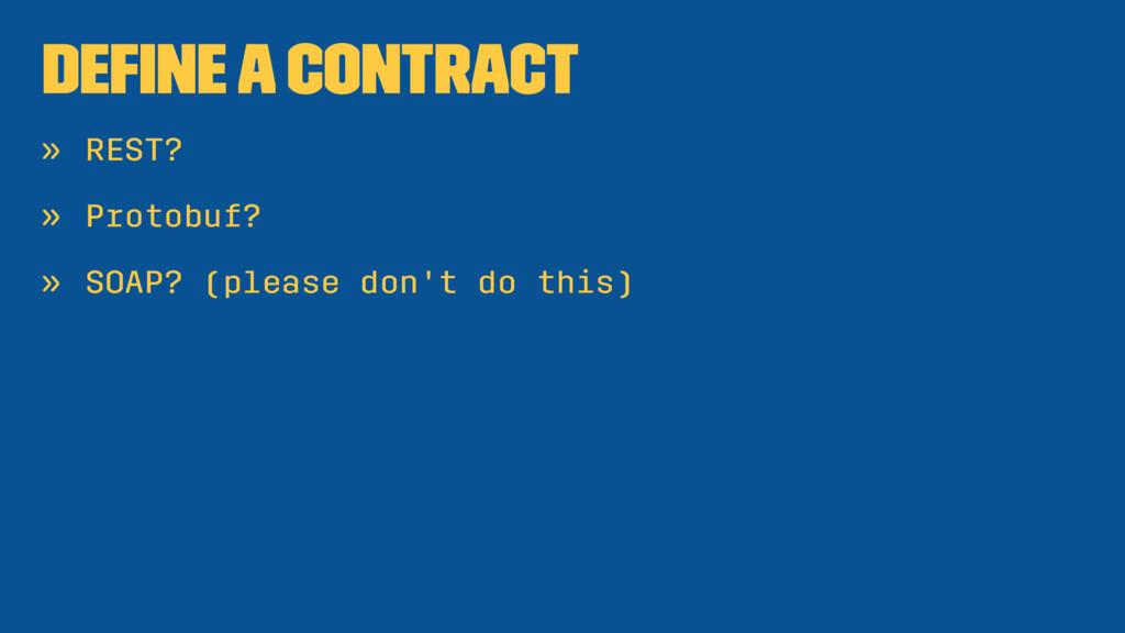 Define a contract » REST? » Protobuf? » SOAP? (p...