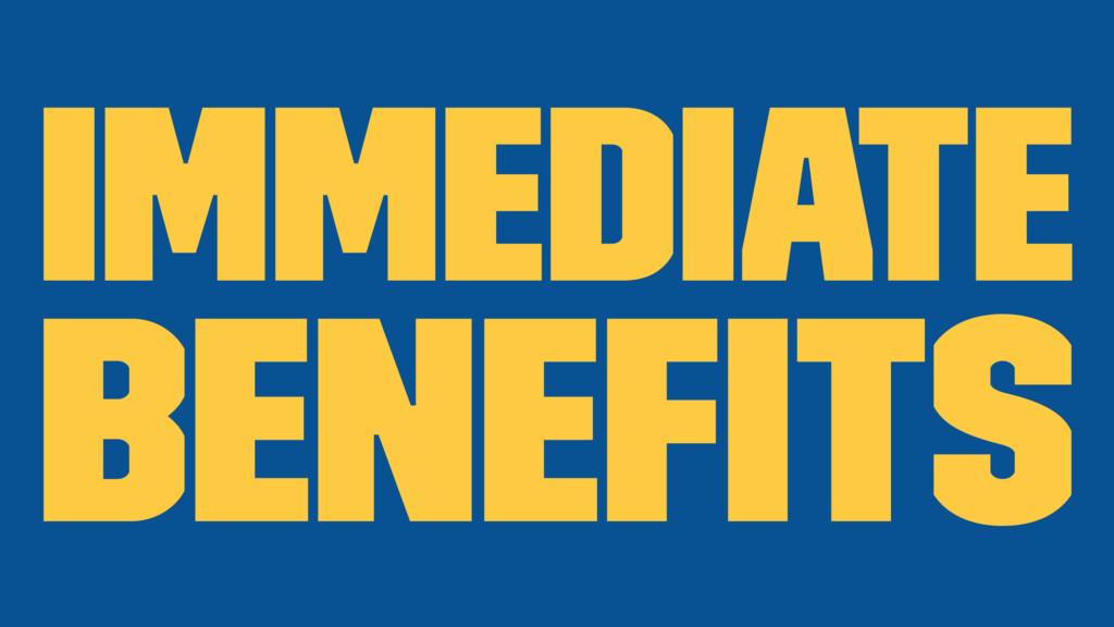 Immediate benefits