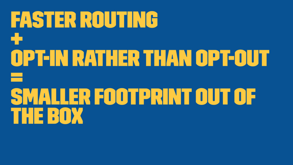 Faster routing + Opt-in rather than opt-out = S...