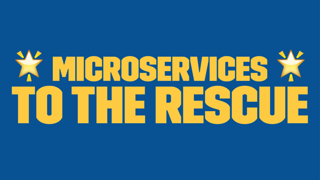 ! Microservices ! to the rescue