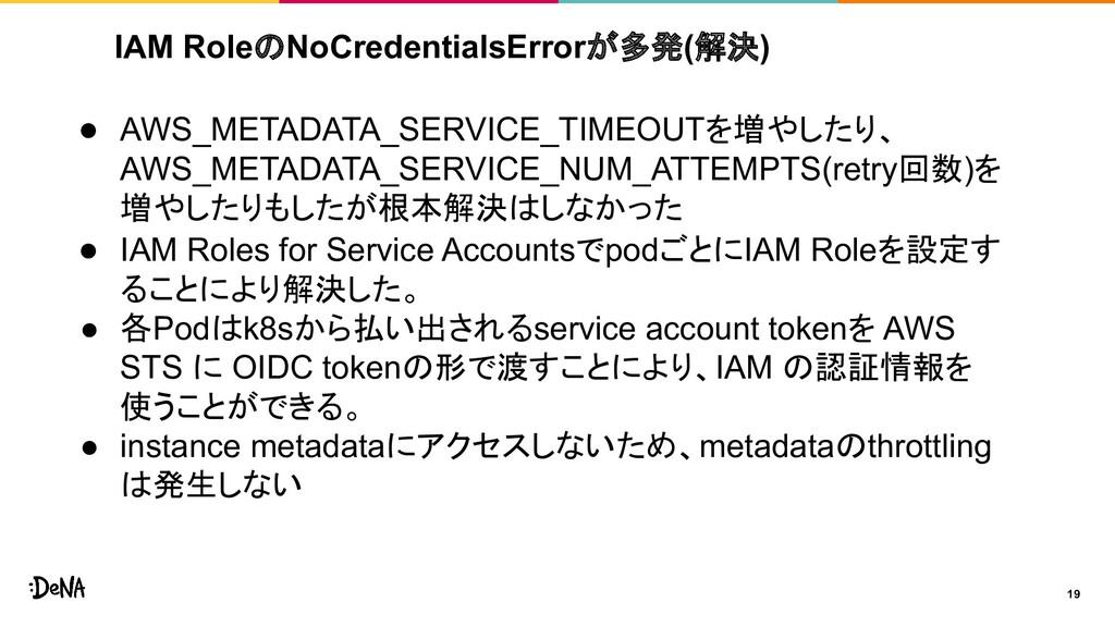 IAM RoleのNoCredentialsErrorが多発(解決) 19 ● AWS_MET...