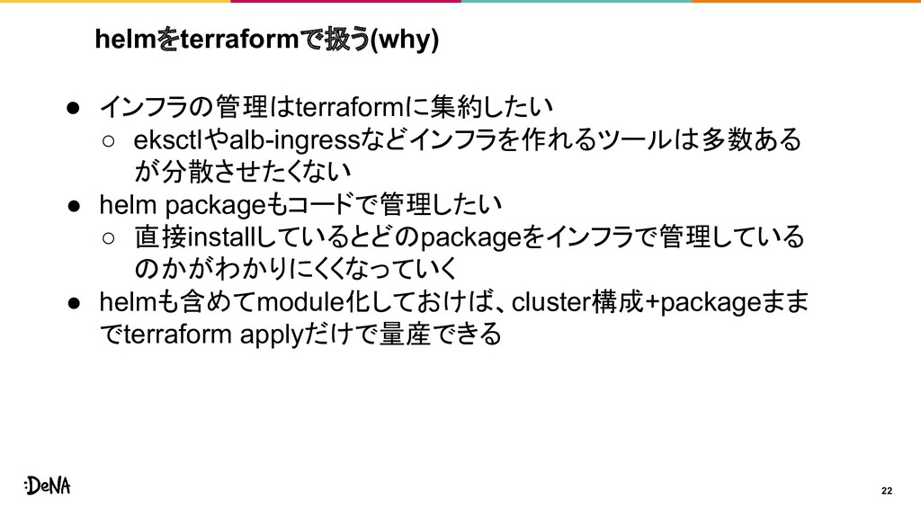 helmをterraformで扱う(why) 22 ● インフラの管理はterraformに集...