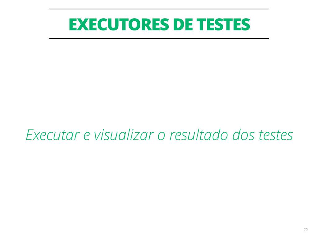 EXECUTORES DE TESTES 20 Executar e visualizar o...