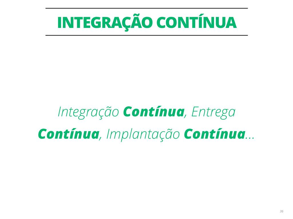 INTEGRAÇÃO CONTÍNUA 36 Integração Contínua, Ent...