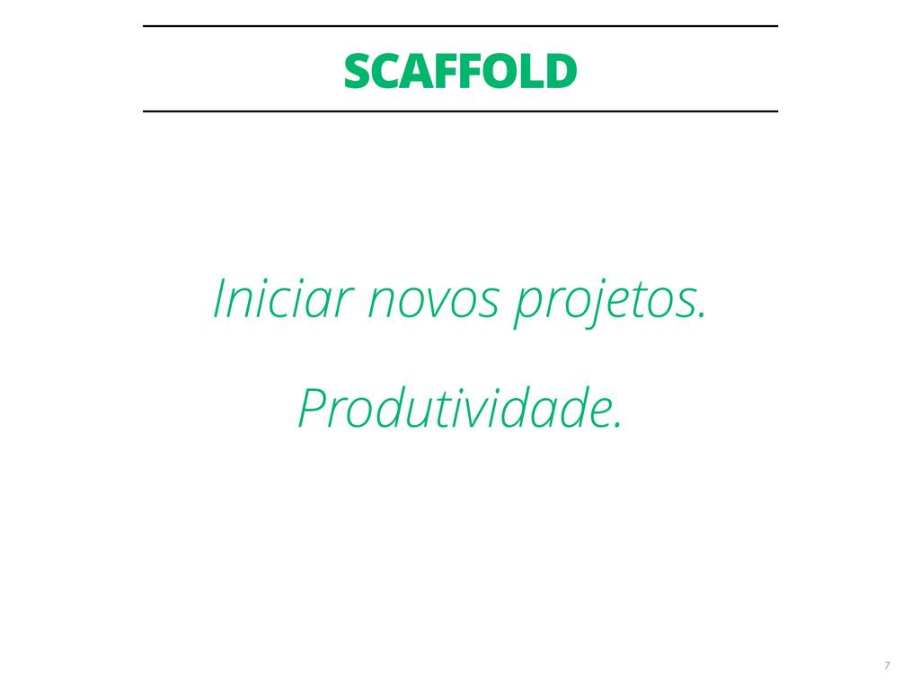 SCAFFOLD 7 Iniciar novos projetos. Produtividad...