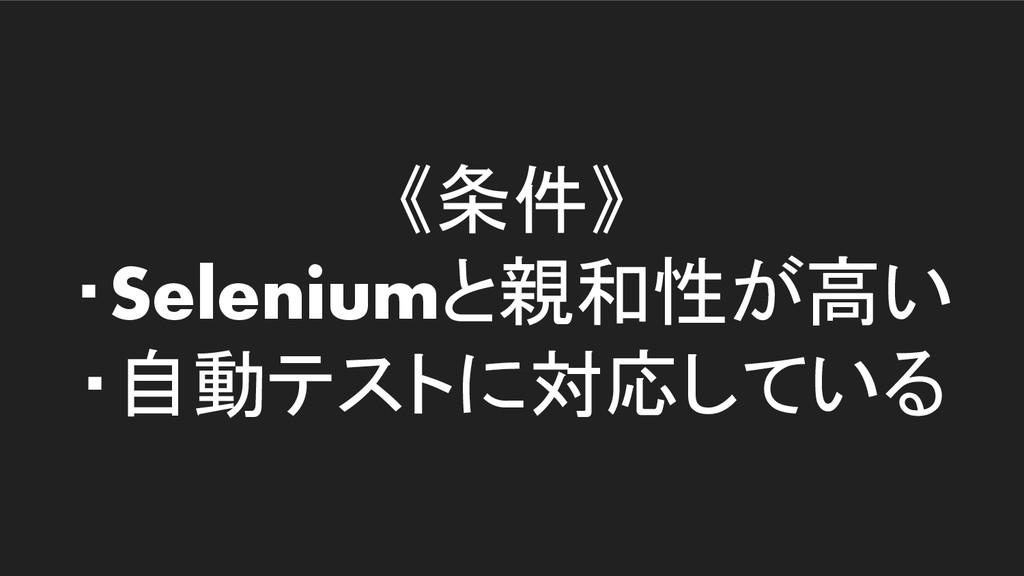 《条件》 ・Seleniumと親和性が高い ・自動テストに対応している