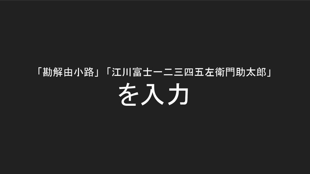 「勘解由小路」 「江川富士一二三四五左衛門助太郎」 を入力