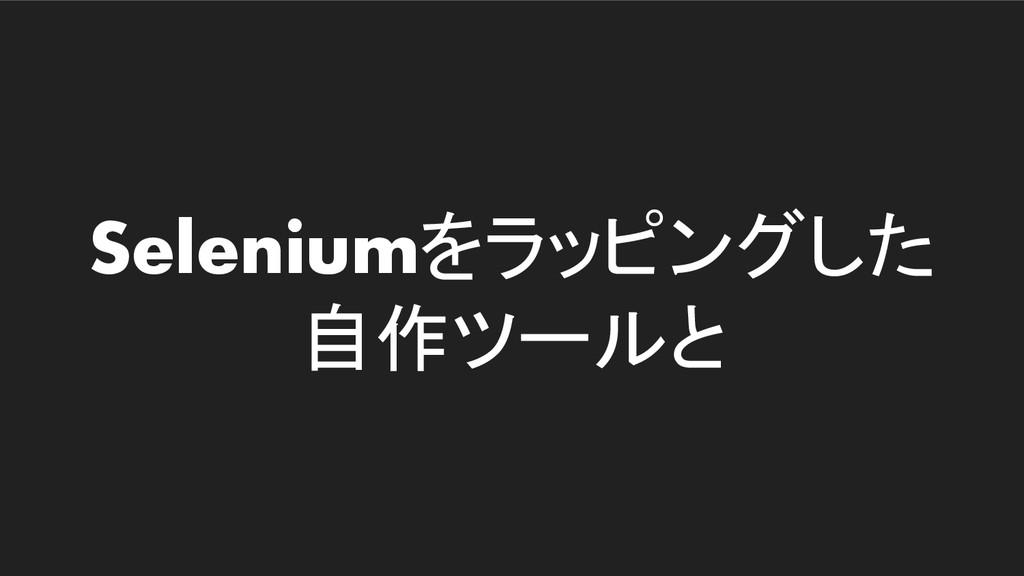 Seleniumをラッピングした 自作ツールと