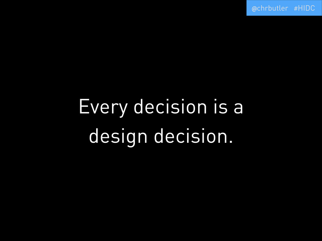 Every decision is a design decision. @chrbutler...