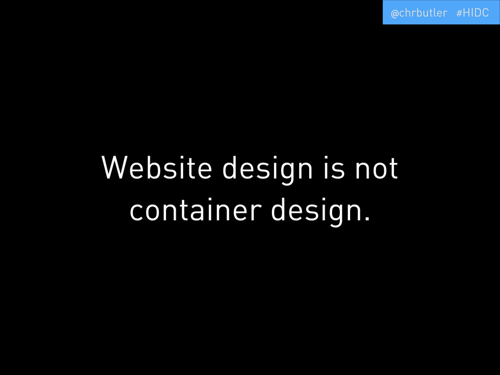 Website design is not container design. @chrbut...